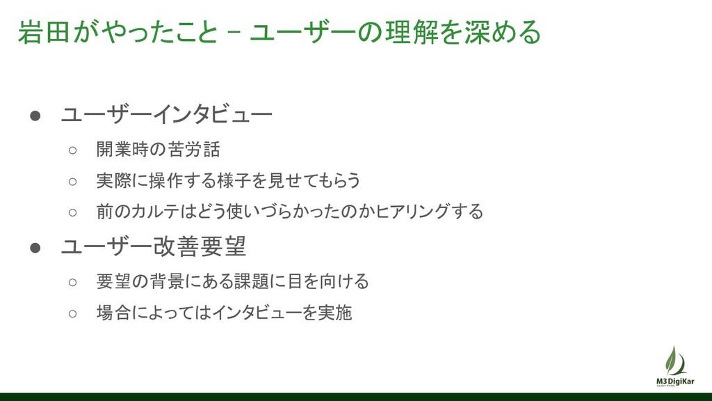 岩田がやったこと - ユーザーの理解を深める ● ユーザーインタビュー ○ 開業時の苦労話...