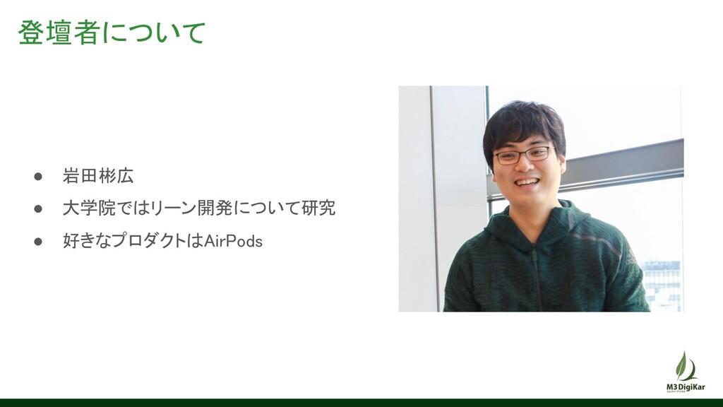登壇者について ● 岩田彬広 ● 大学院ではリーン開発について研究 ● 好きなプロダクト...