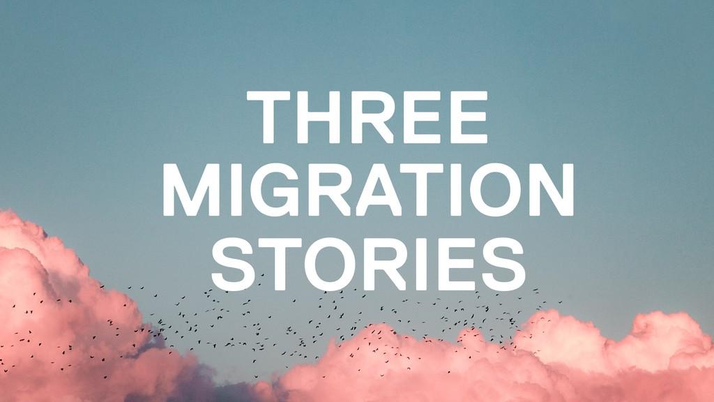 THREE MIGRATION STORIES