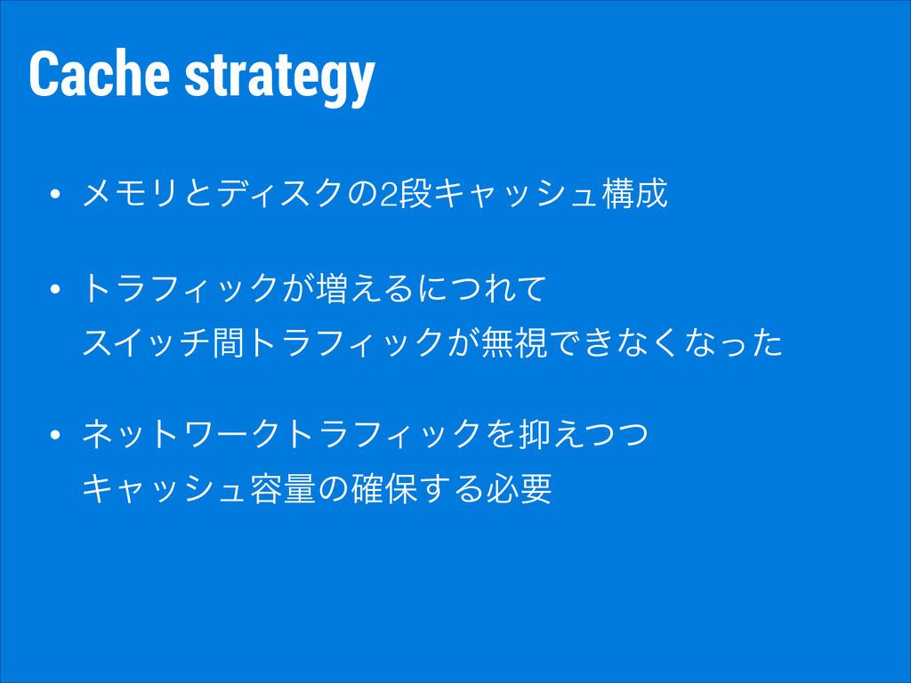Cache strategy • ϝϞϦͱσΟεΫͷ2ஈΩϟογϡߏ • τϥϑΟοΫ͕૿͑...
