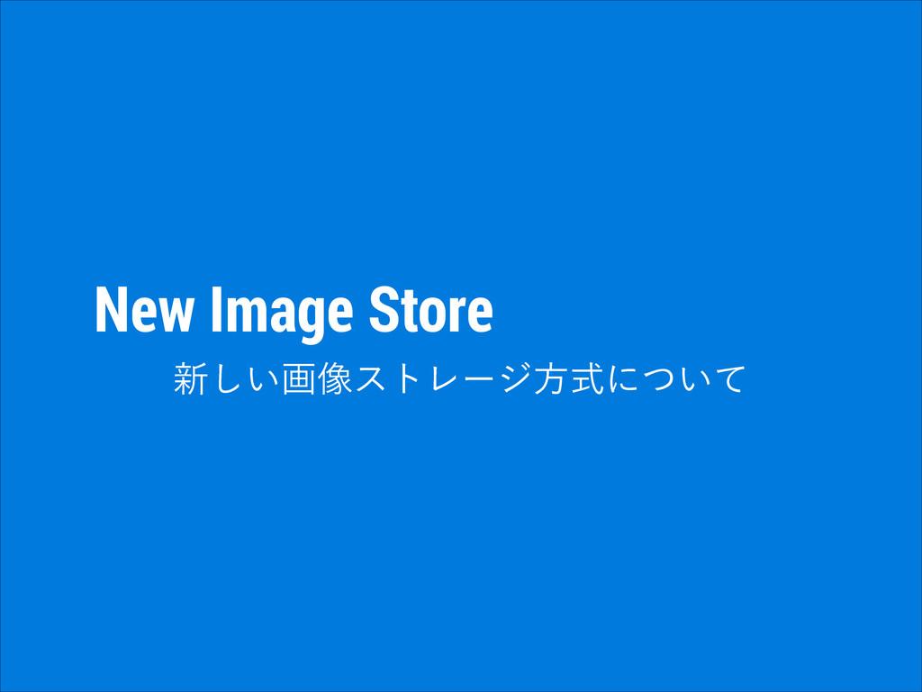 New Image Store ৽͍͠ը૾ετϨʔδํࣜʹ͍ͭͯ