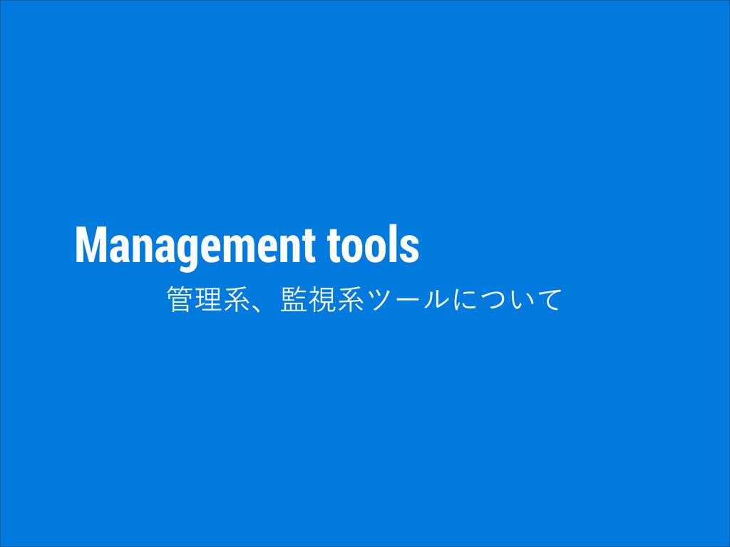 Management tools ཧܥɺࢹܥπʔϧʹ͍ͭͯ