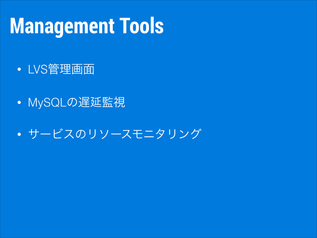 Management Tools • LVSཧը໘ • MySQLͷԆࢹ • αʔϏεͷ...