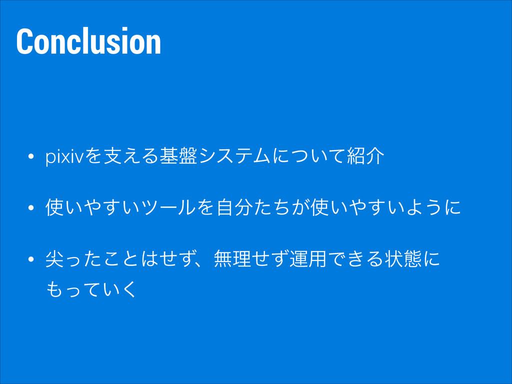 Conclusion • pixivΛࢧ͑Δج൫γεςϜʹ͍ͭͯհ • ͍͍͢πʔϧΛࣗ...