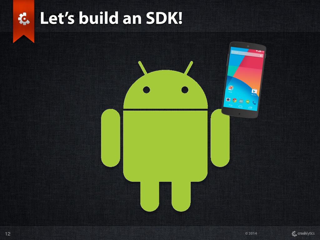 © 2014 A useful SDK Let's build an SDK! 12