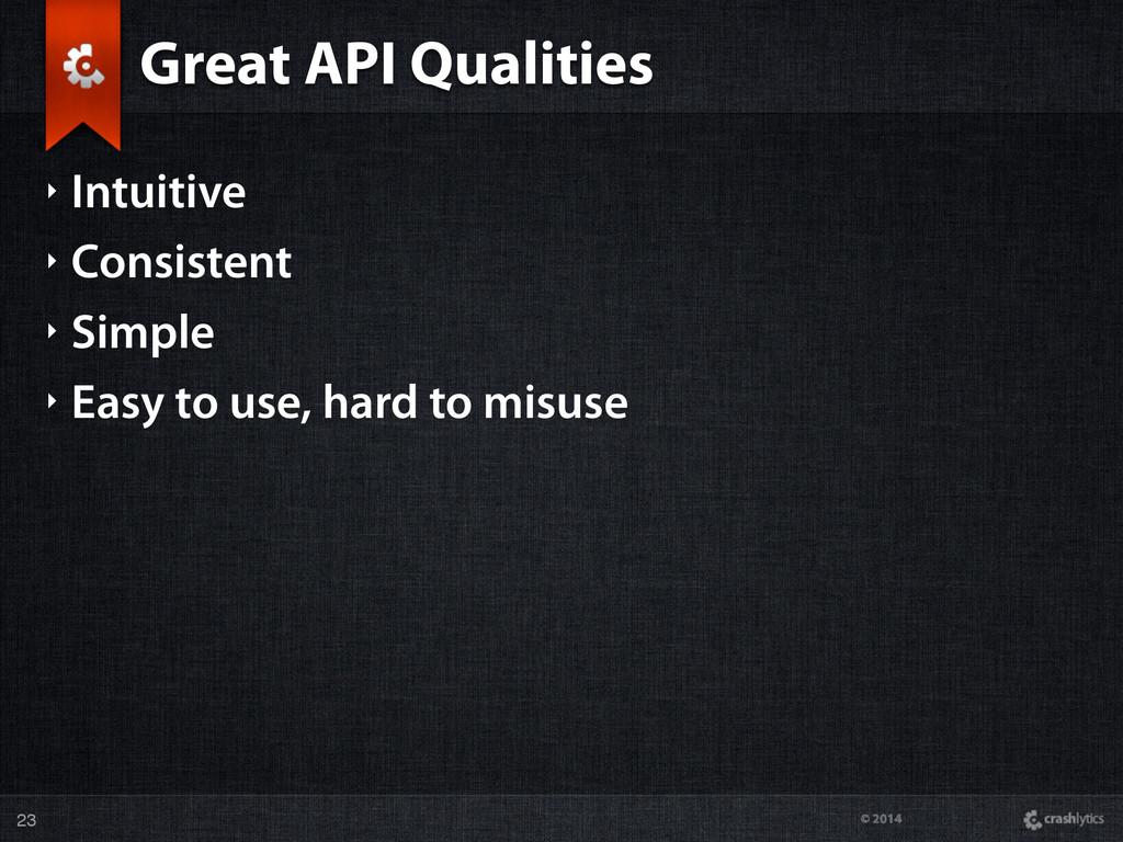 © 2014 Great API Qualities ‣ Intuitive ‣ Consis...