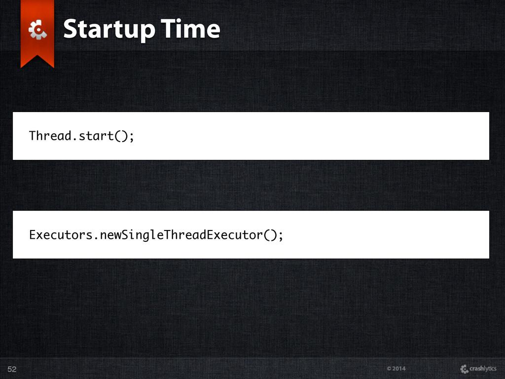 © 2014 Startup Time 52 Thread.start(); Executor...