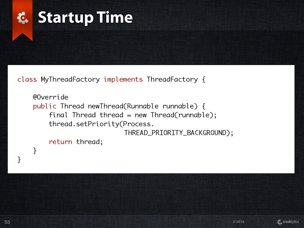© 2014 Startup Time 53 class MyThreadFactory im...