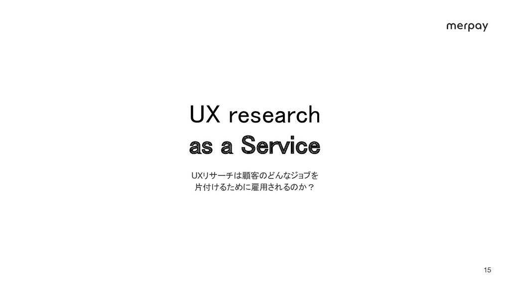 X research as a ervice 15 UXリサーチは顧客のどんなジョブを 片...