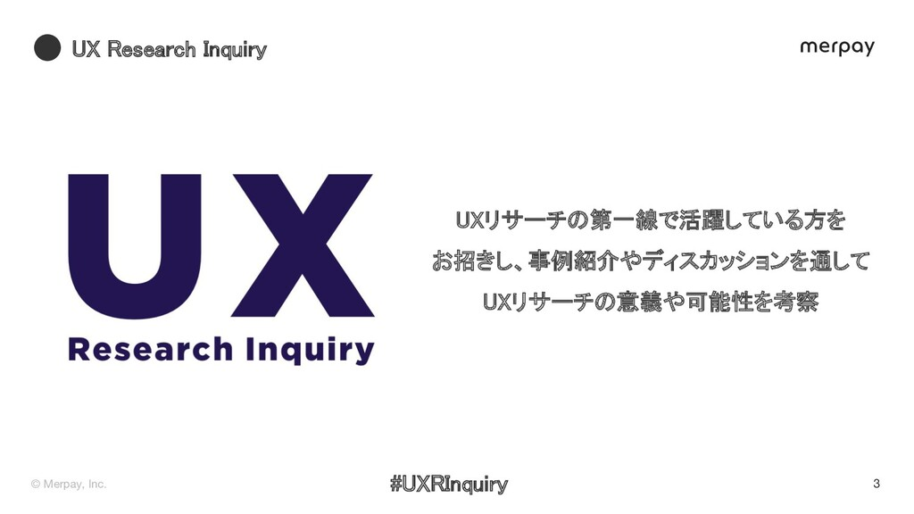 © Merpay, Inc. 3 X esearch Inquiry Xリサーチの第一線で活...
