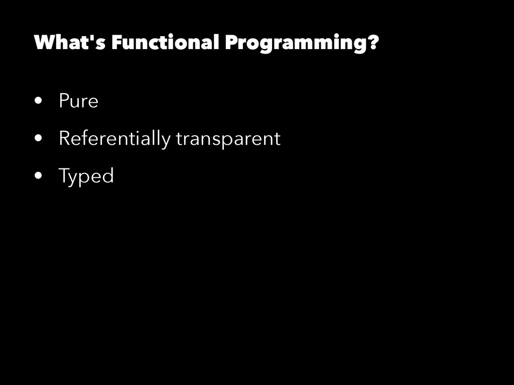 What's Functional Programming? • Pure • Referen...