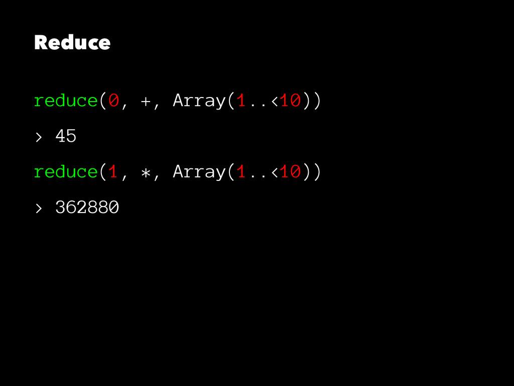 Reduce reduce(0, +, Array(1..<10)) > 45 reduce(...