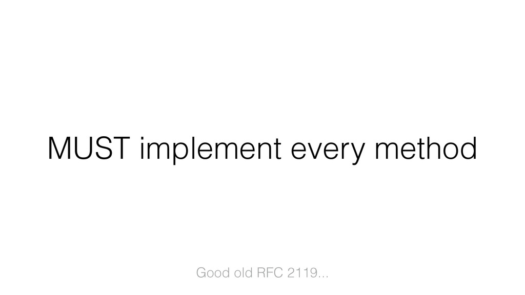 MUST implement every method Good old RFC 2119...