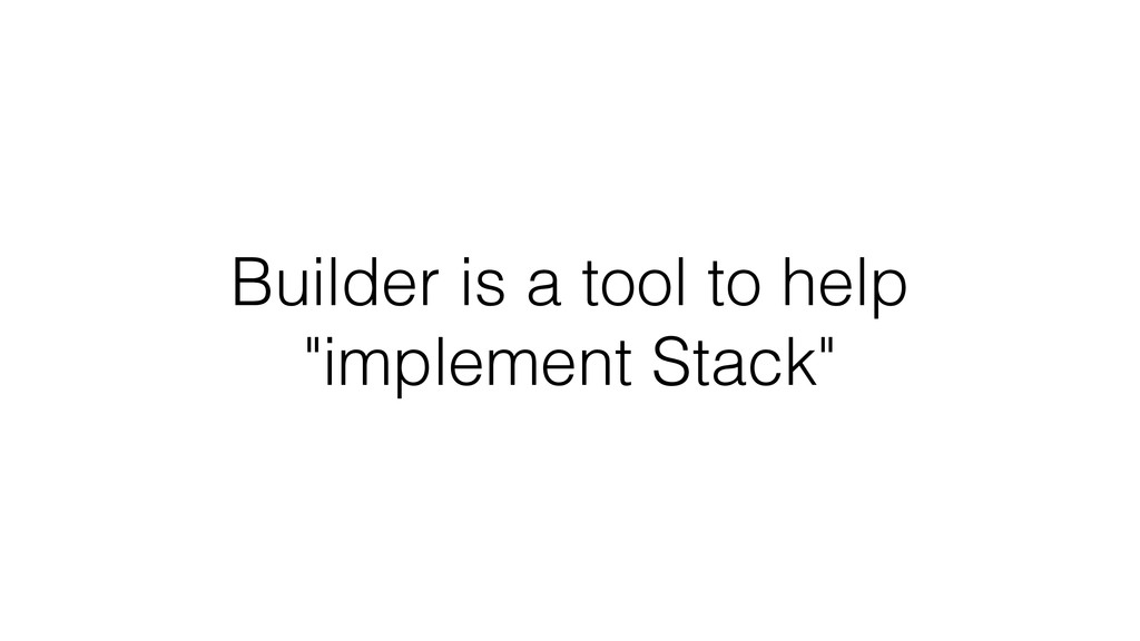"Builder is a tool to help ""implement Stack"""