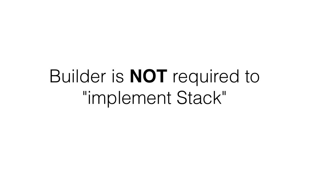 "Builder is NOT required to ""implement Stack"""