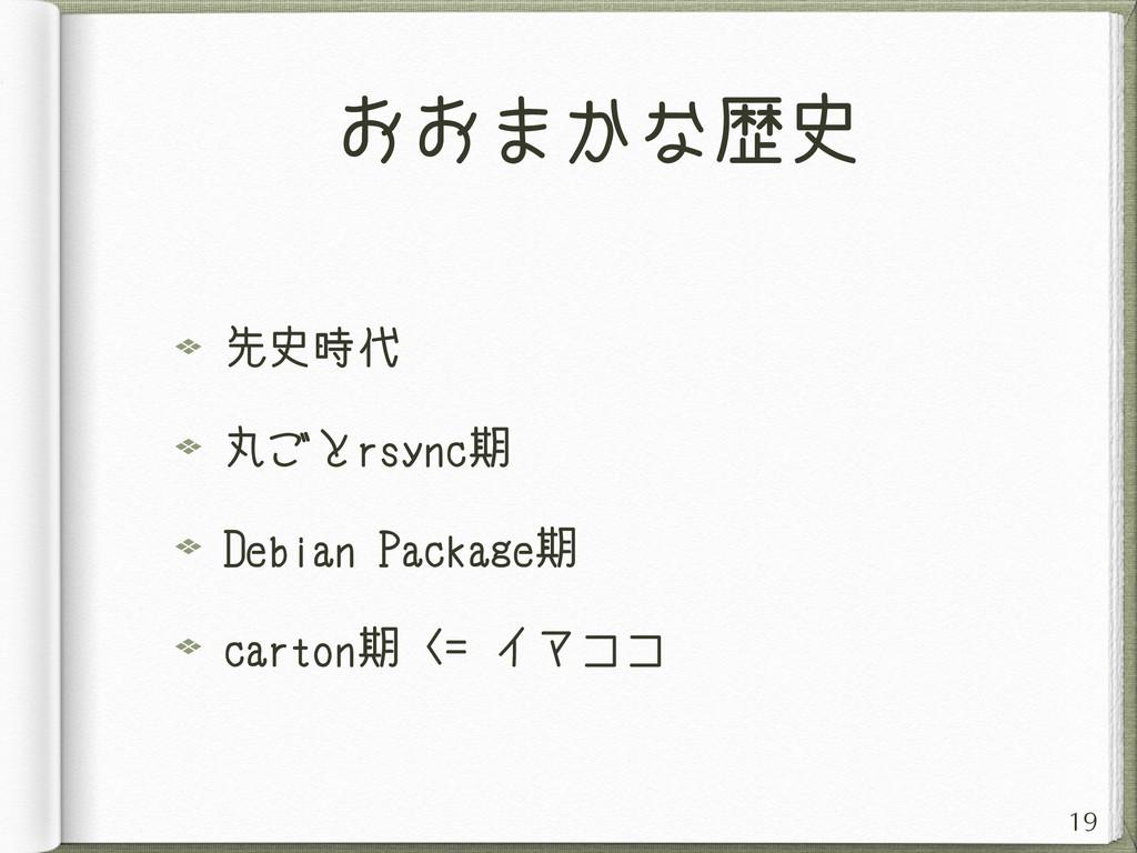 おおまかな歴史 先史時代 丸ごとrsync期 Debian Package期 carton期 ...