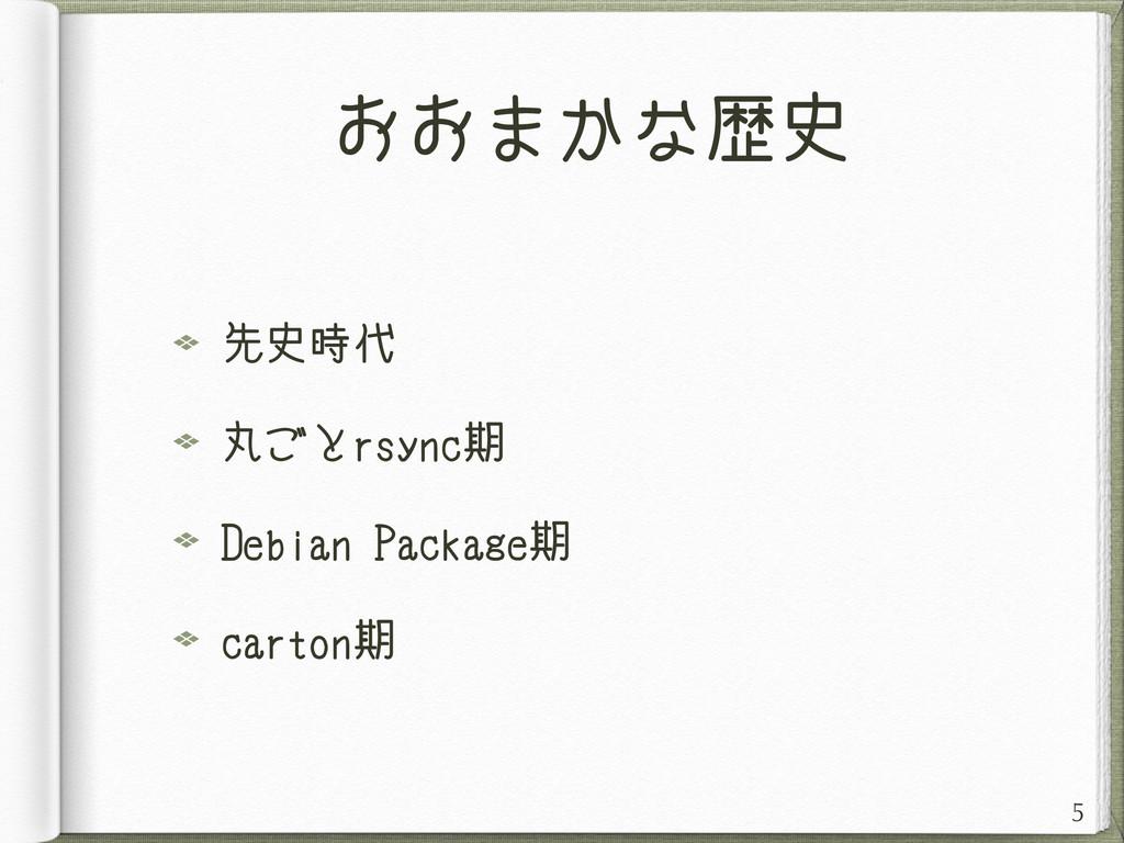 おおまかな歴史 先史時代 丸ごとrsync期 Debian Package期 carton期 5
