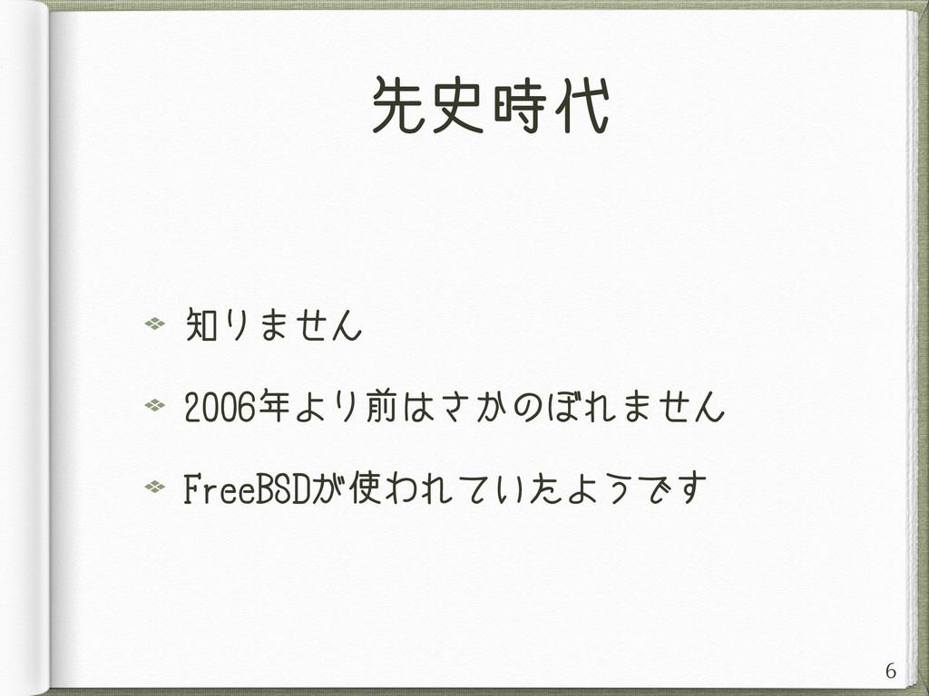 先史時代 知りません 2006年より前はさかのぼれません FreeBSDが使われていたようです...
