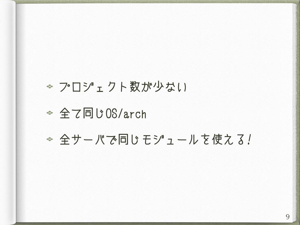 プロジェクト数が少ない 全て同じOS/arch 全サーバで同じモジュールを使える! 9