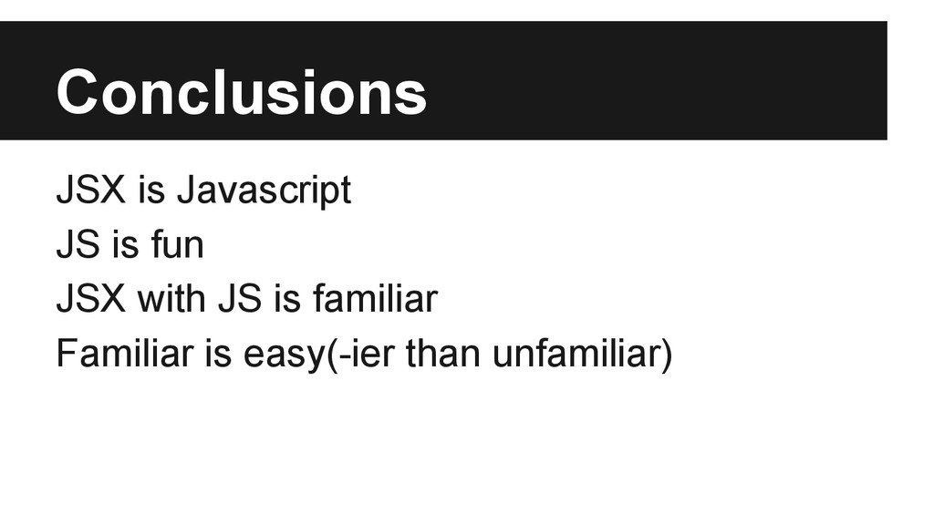 Conclusions JSX is Javascript JS is fun JSX wit...