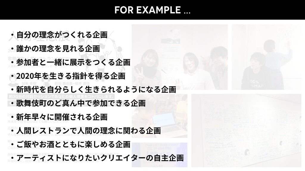 FOR EXAMPLE … ・⾃分の理念がつくれる企画 ・誰かの理念を⾒れる企画 ・参加者と⼀...
