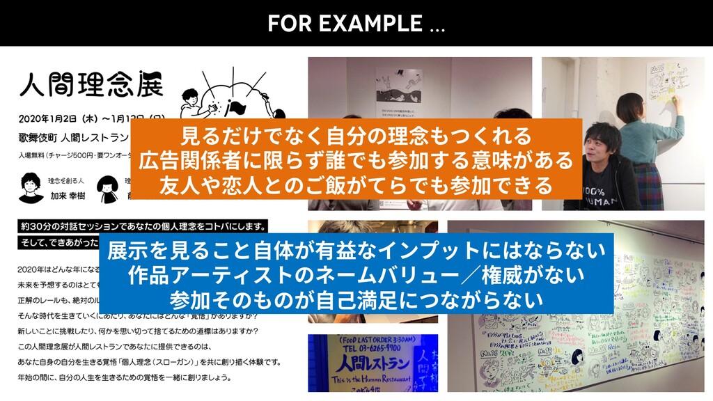 FOR EXAMPLE … ⾒るだけでなく⾃分の理念もつくれる 広告関係者に限らず誰でも参加す...