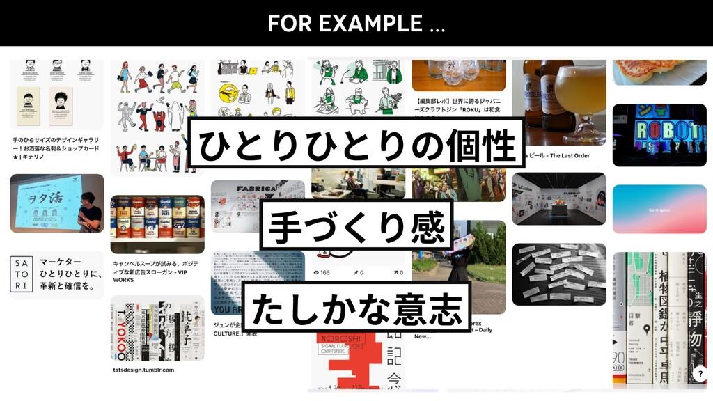 FOR EXAMPLE … ひとりひとりの個性 ⼿づくり感 たしかな意志