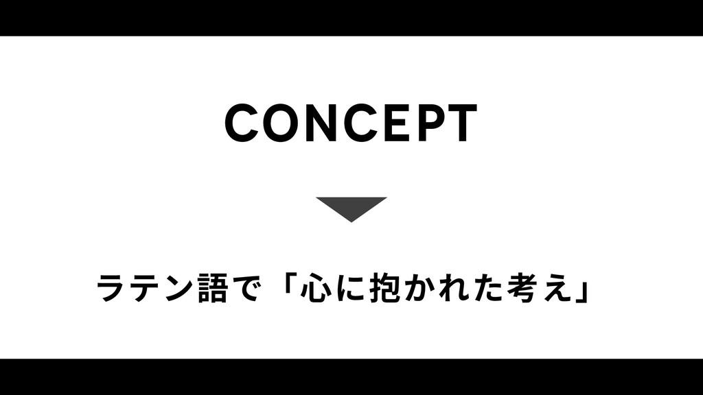concept ラテン語で「⼼に抱かれた考え」