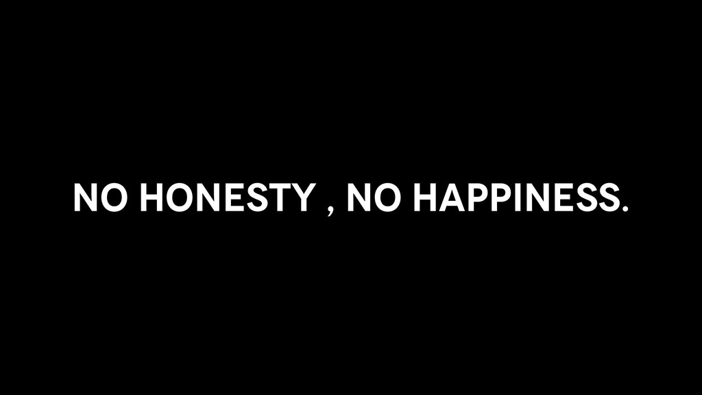 No Honesty , No Happiness.