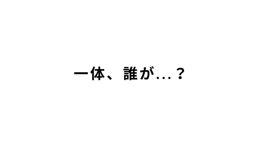 ⼀体、誰が…?