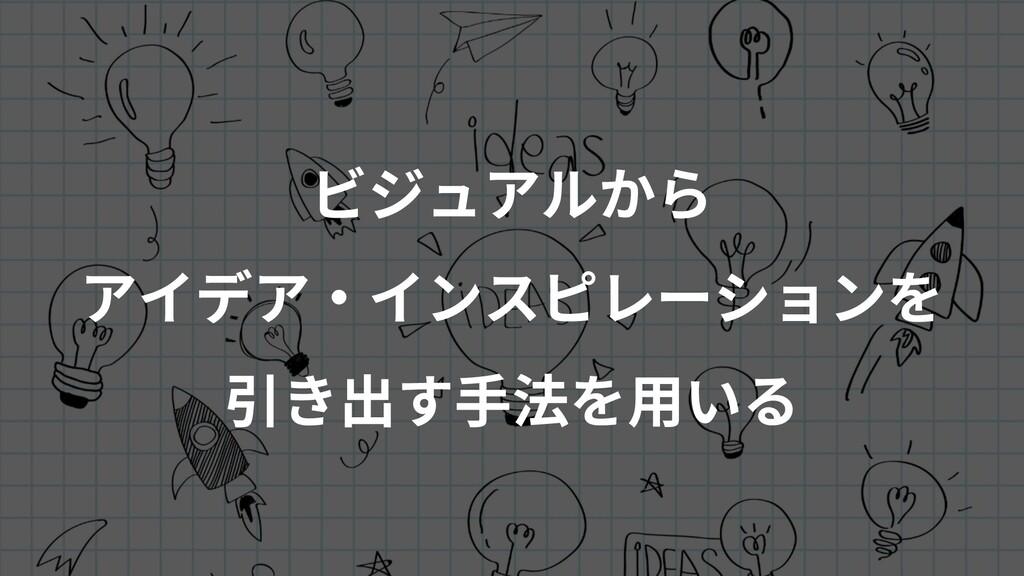 ビジュアルから アイデア・インスピレーションを 引き出す⼿法を⽤いる