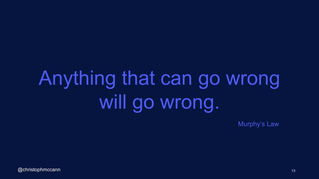 Anything that can go wrong will go wrong. 13 @c...