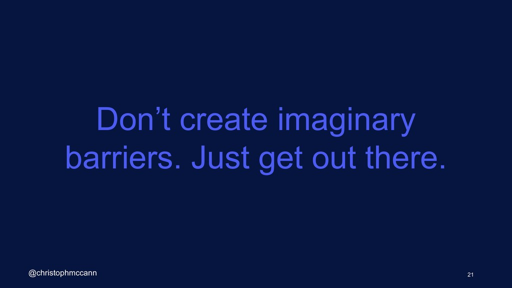 Don't create imaginary barriers. Just get out t...