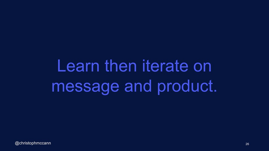 Learn then iterate on message and product. 26 @...