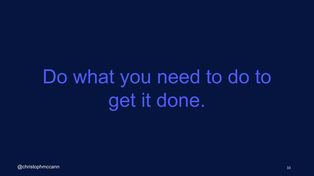 Do what you need to do to get it done. 33 @chri...