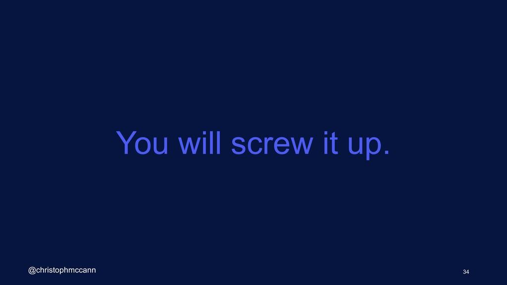 You will screw it up. 34 @christophmccann