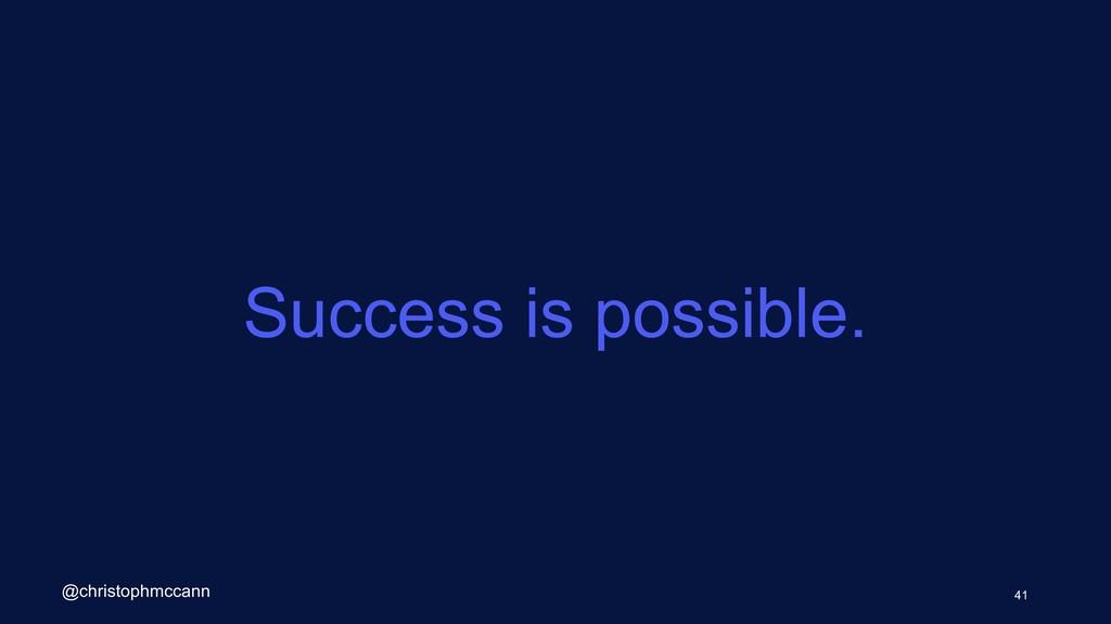 Success is possible. 41 @christophmccann