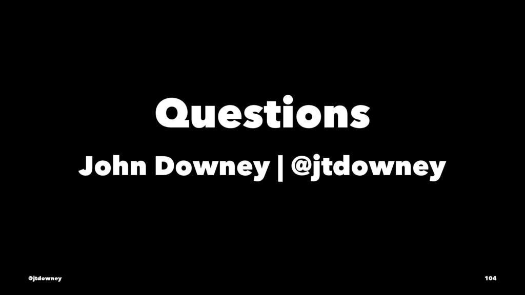 Questions John Downey | @jtdowney @jtdowney 104