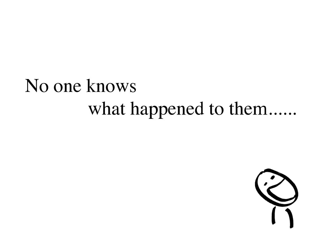 No one knows what happened to them......