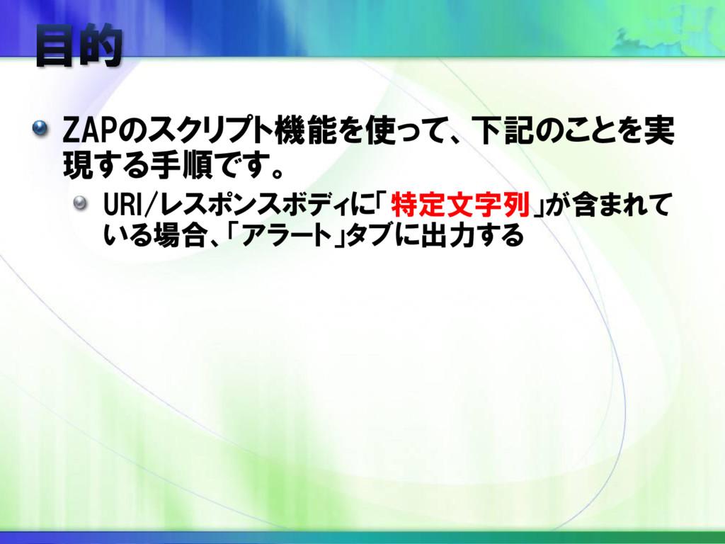 ZAPのスクリプト機能を使って、下記のことを実 現する手順です。 URI/レスポンスボディに「...