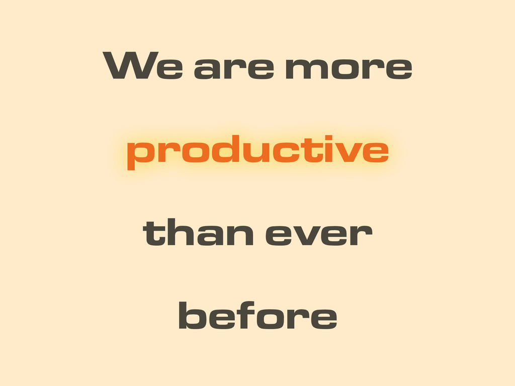 We are more than ever productive before