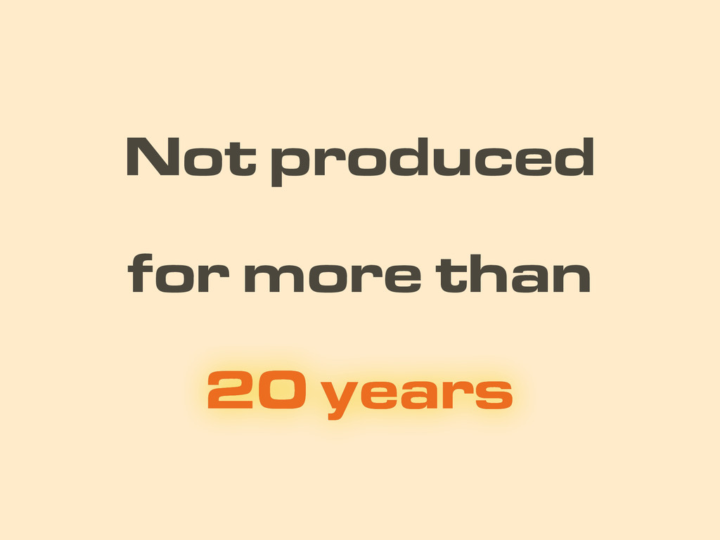Not produced 20 years for more than 20 years