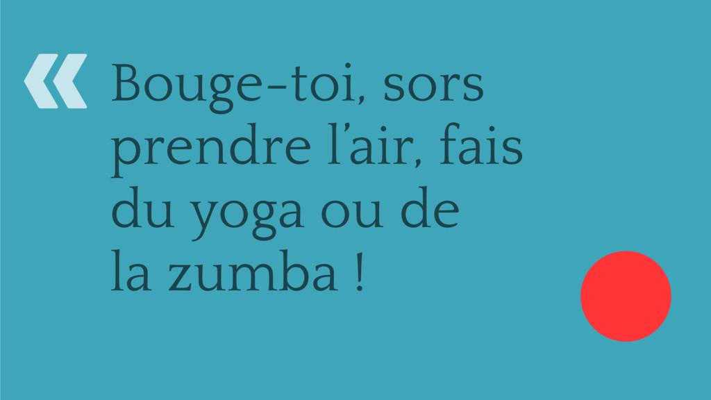 Bouge-toi, sors prendre l'air, fais du yoga ou ...