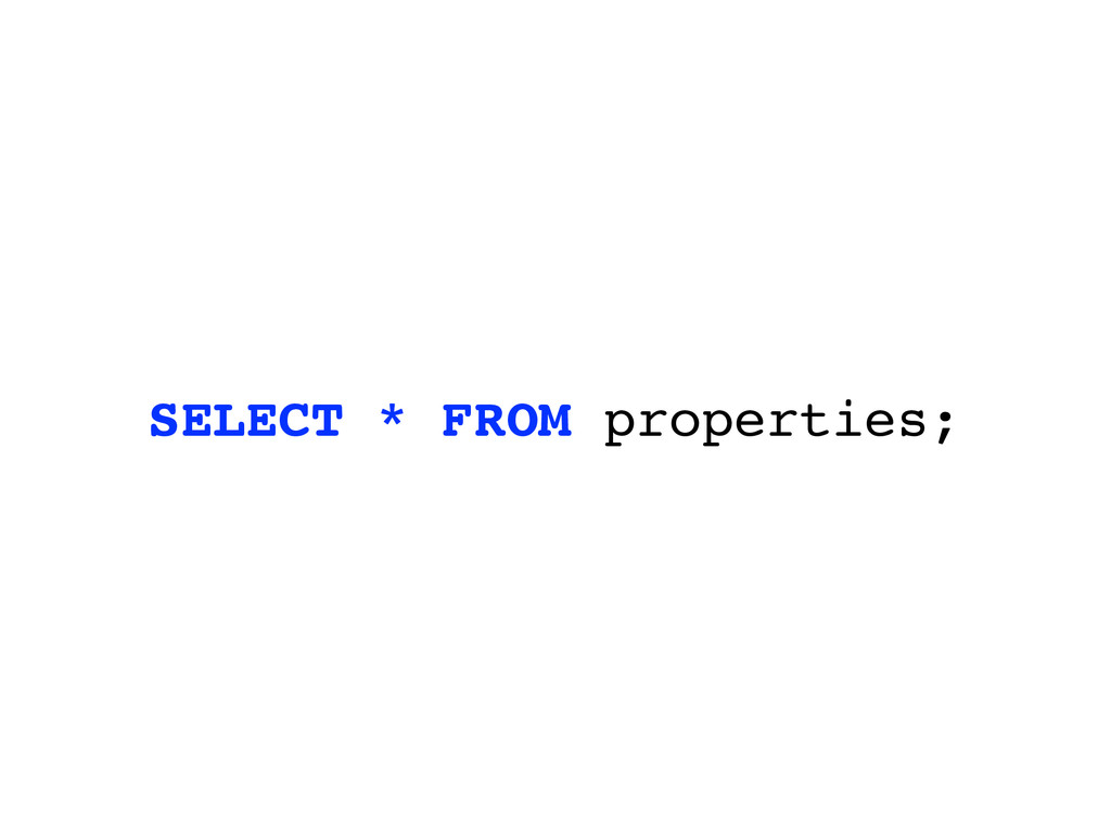 SELECT * FROM properties;