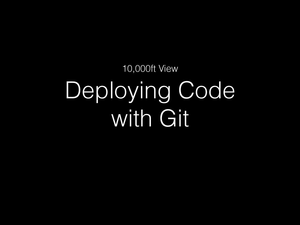 Deploying Code  with Git 10,000ft View