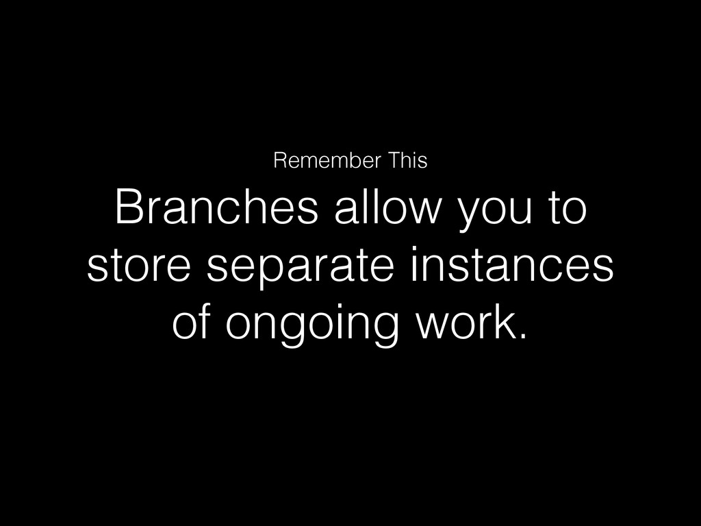 Branches allow you to store separate instances ...