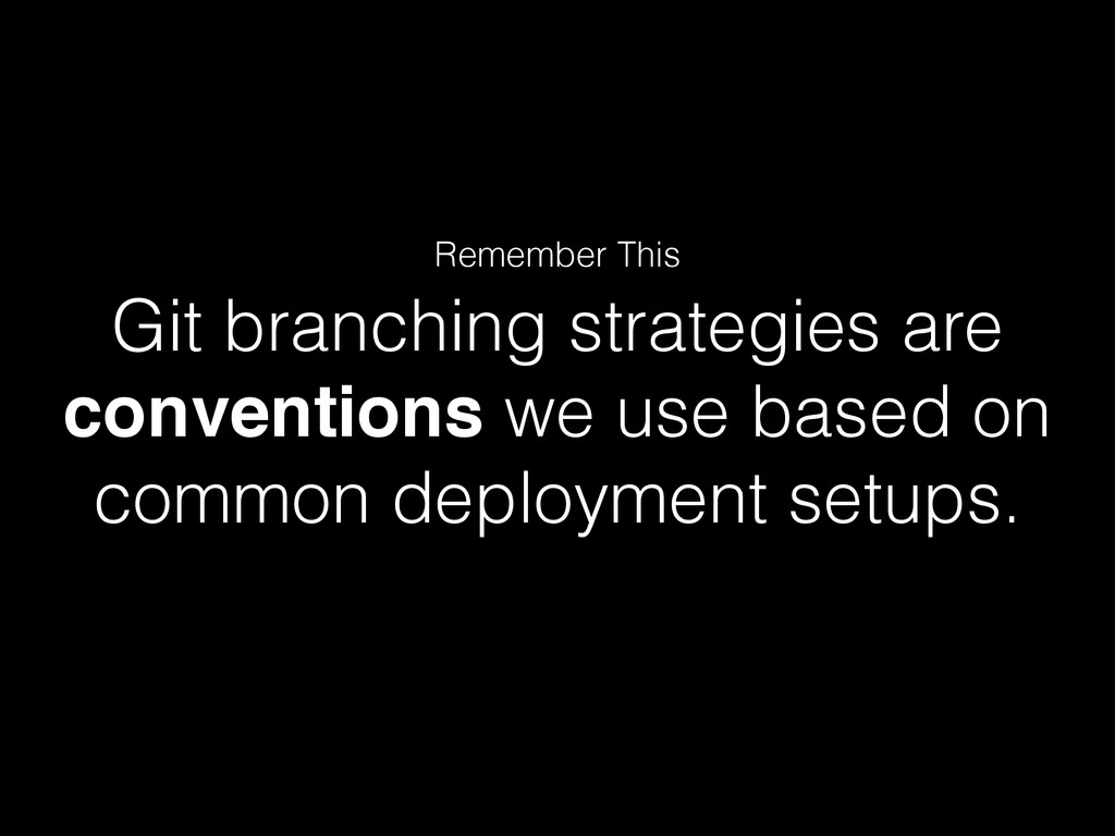 Git branching strategies are conventions we use...
