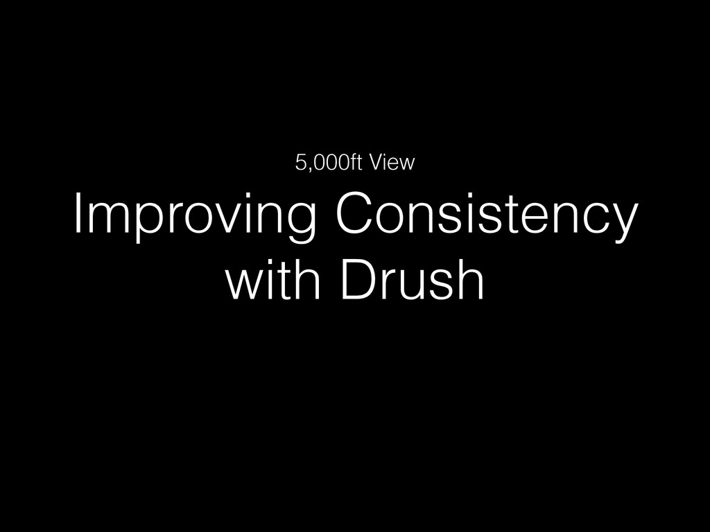Improving Consistency with Drush 5,000ft View