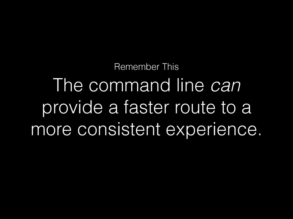The command line can provide a faster route to ...