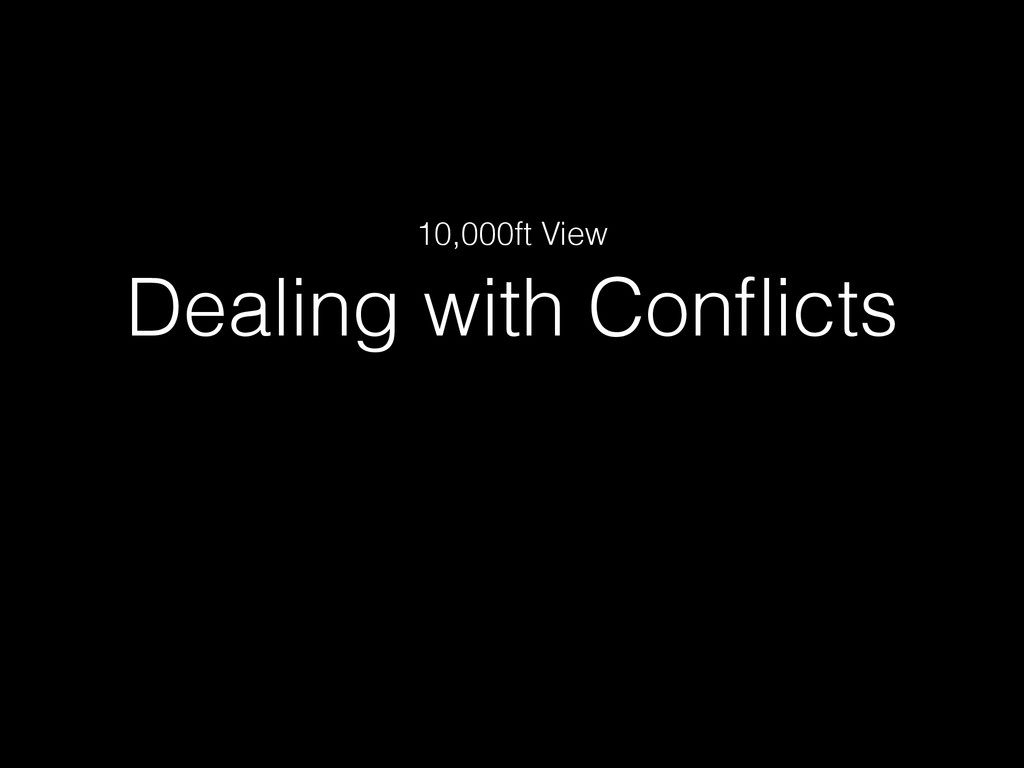 Dealing with Conflicts 10,000ft View